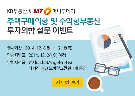 KB부동산&머니투데이 주택구매의향 및 수익형부동산 투자의향 설문 이벤트 행사기간 : 2014.12.8(월) ~ 12.18(목) 당첨자발표 : 2014.12.24(수) 예정 당첨자경품 : 엔제리너스(Angel-In-Us) 카페라떼(s) 모바일교환권 1매 증정 자세히보기